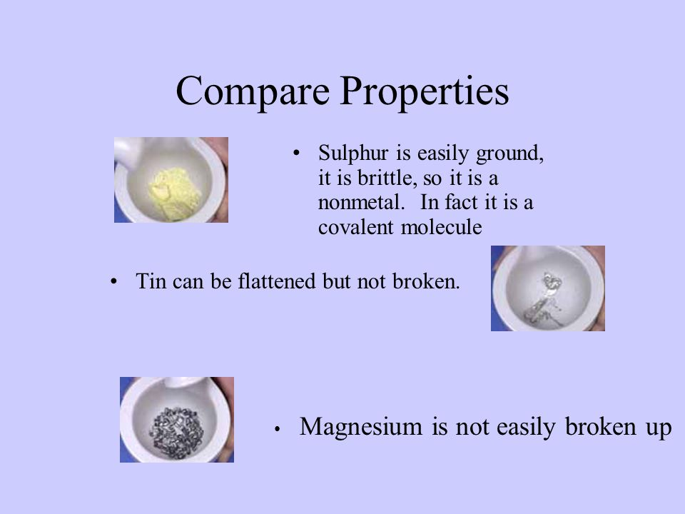 Compare Properties Sulphur is easily ground, it is brittle, so it is a nonmetal. In fact it is a covalent molecule.