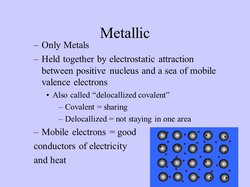 Metallic Only Metals. Held together by electrostatic attraction between positive nucleus and a sea of mobile valence electrons.
