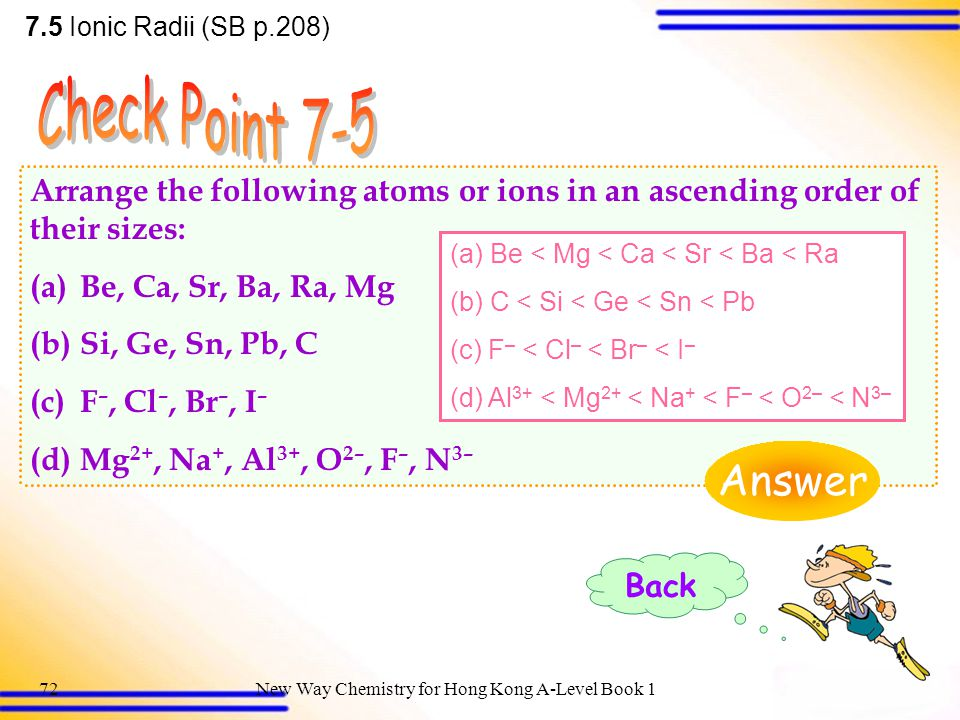 7.5 Ionic Radii (SB p.208) Check Point 7-5. Arrange the following atoms or ions in an ascending order of their sizes:
