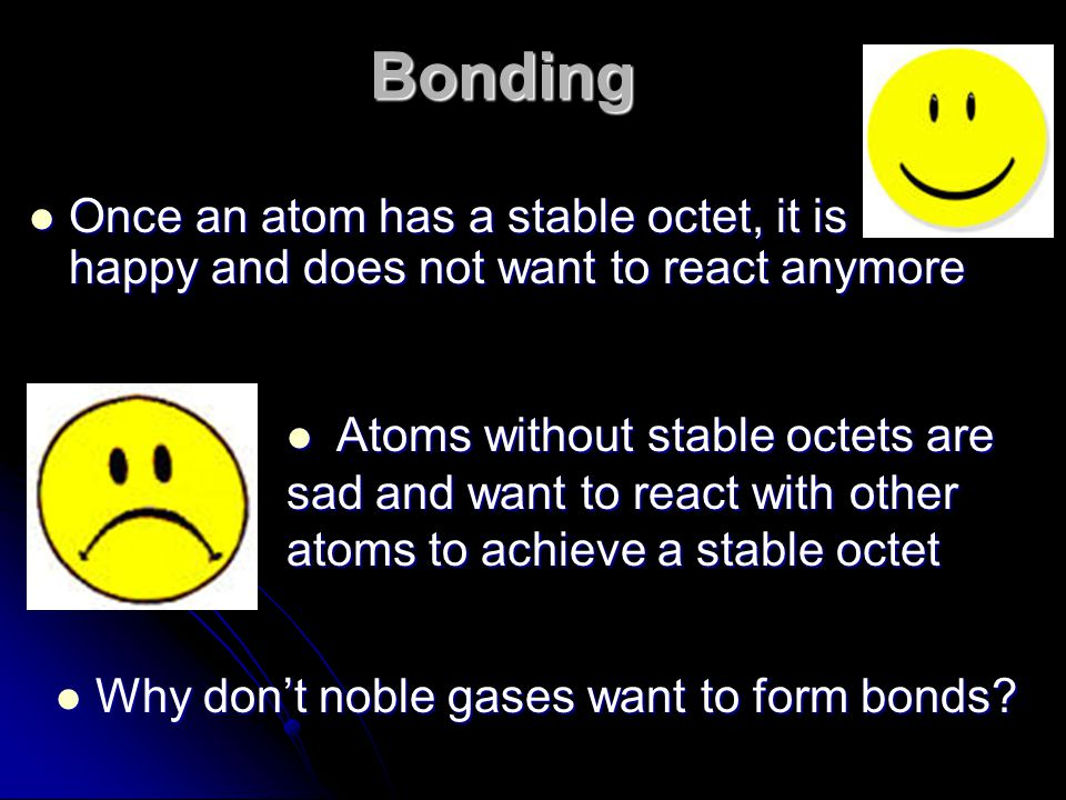 Bonding Once an atom has a stable octet, it is happy and does not want to react anymore.