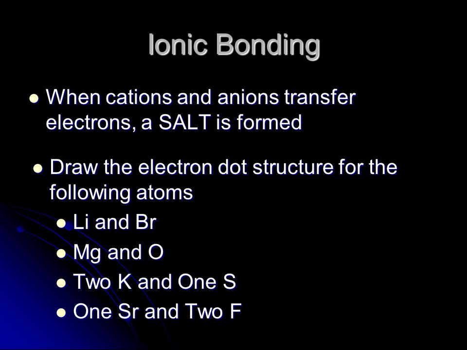 Ionic Bonding When cations and anions transfer electrons, a SALT is formed. Draw the electron dot structure for the following atoms.