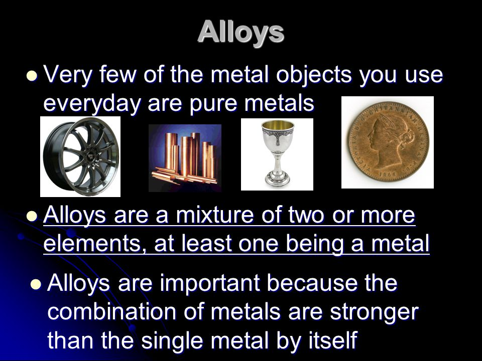 Alloys Very few of the metal objects you use everyday are pure metals