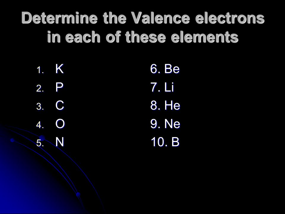 Determine the Valence electrons in each of these elements