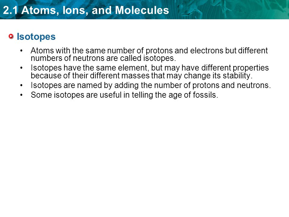 Isotopes Atoms with the same number of protons and electrons but different numbers of neutrons are called isotopes.