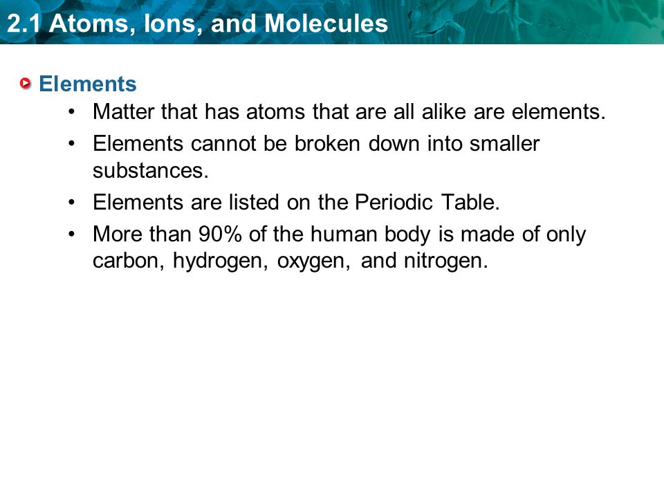 Elements Matter that has atoms that are all alike are elements. Elements cannot be broken down into smaller substances.