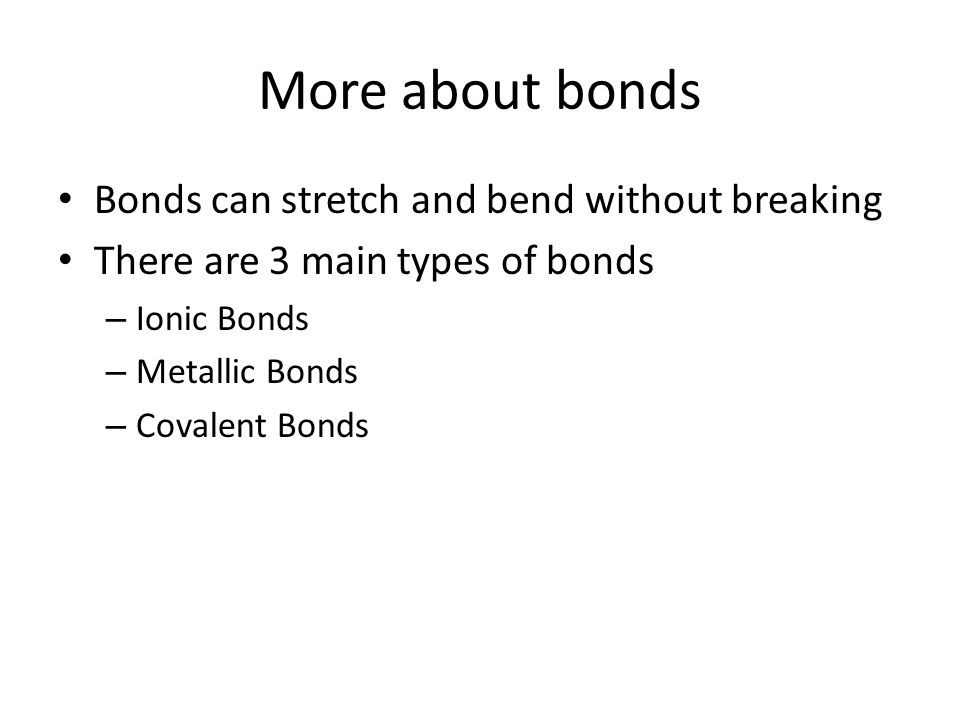 More about bonds Bonds can stretch and bend without breaking