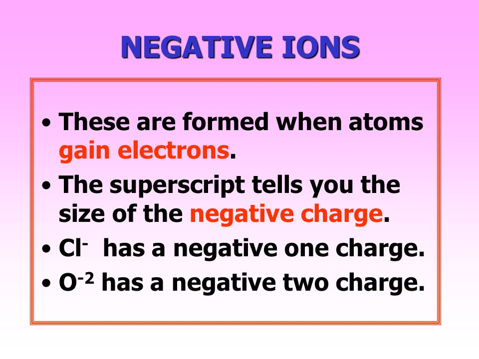 NEGATIVE IONS These are formed when atoms gain electrons.