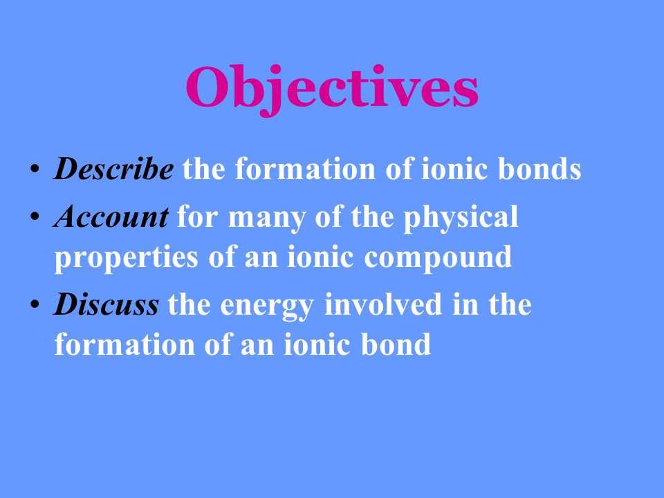 Objectives Describe the formation of ionic bonds