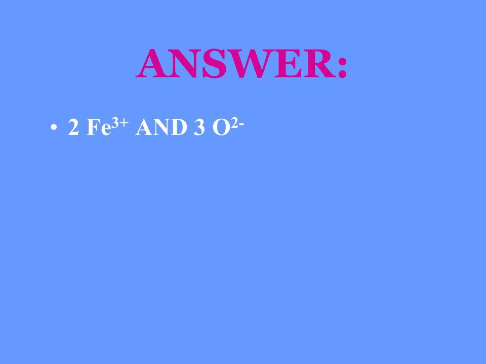 ANSWER: 2 Fe3+ AND 3 O2-