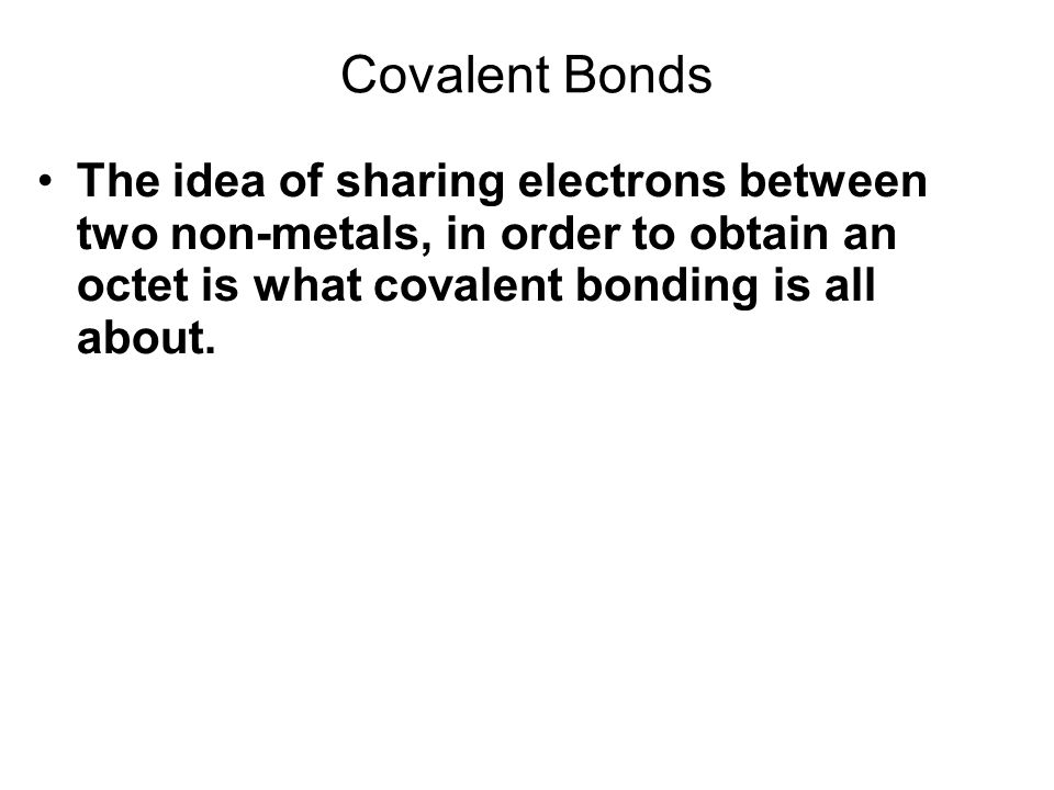 Covalent Bonds The idea of sharing electrons between two non-metals, in order to obtain an octet is what covalent bonding is all about.