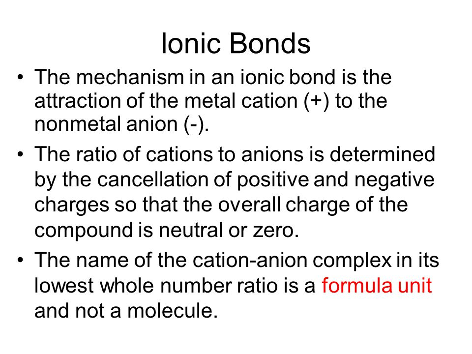 Ionic Bonds The mechanism in an ionic bond is the attraction of the metal cation (+) to the nonmetal anion (-).