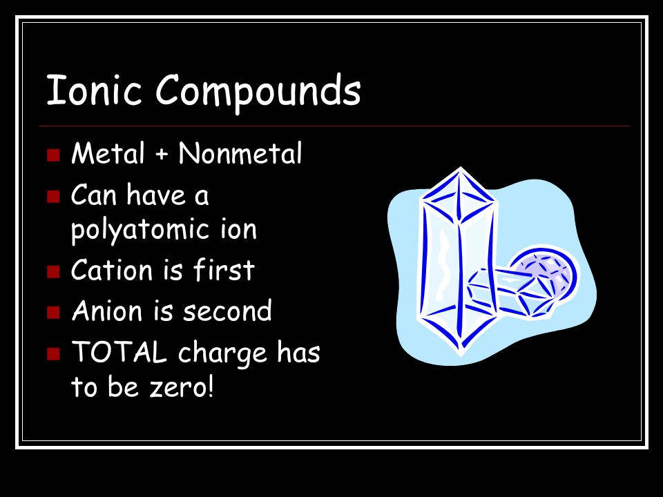 Ionic Compounds Metal + Nonmetal Can have a polyatomic ion