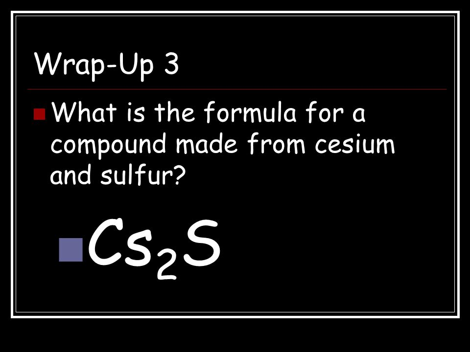 Wrap-Up 3 What is the formula for a compound made from cesium and sulfur Cs2S