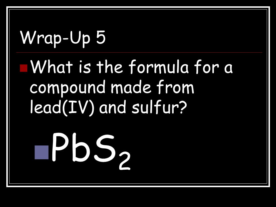 Wrap-Up 5 What is the formula for a compound made from lead(IV) and sulfur PbS2