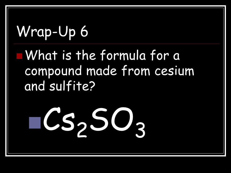 Wrap-Up 6 What is the formula for a compound made from cesium and sulfite Cs2SO3