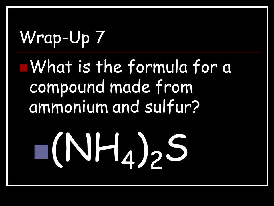 Wrap-Up 7 What is the formula for a compound made from ammonium and sulfur (NH4)2S