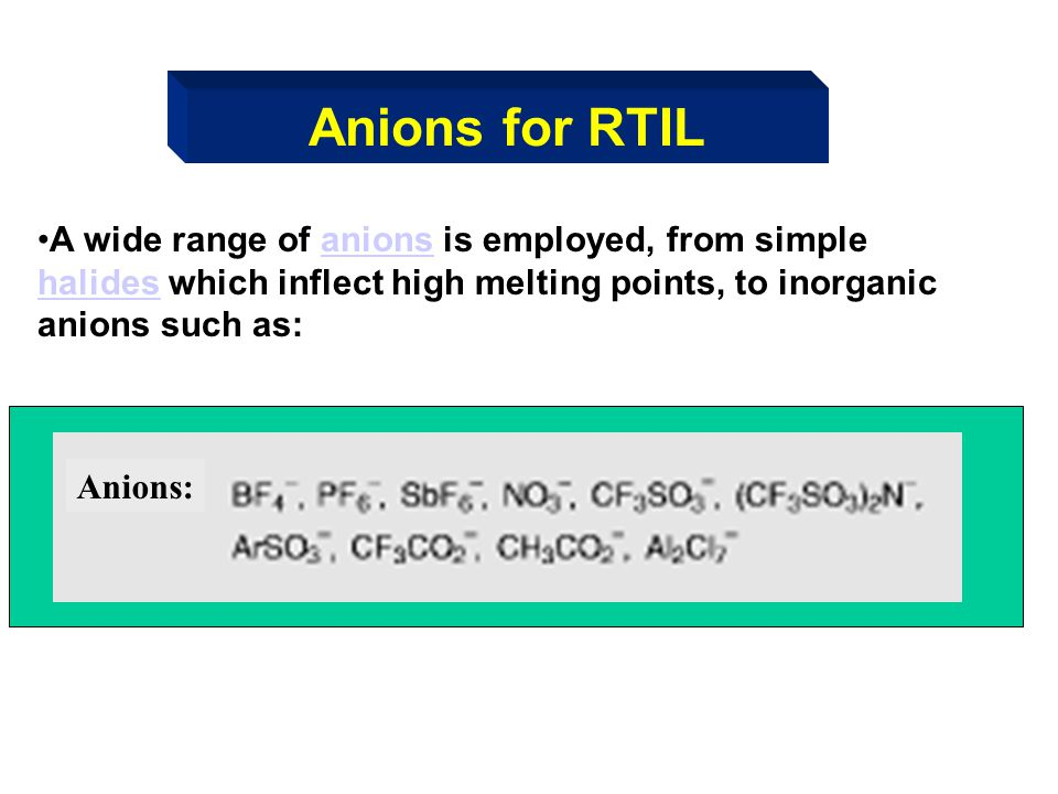 Anions for RTIL A wide range of anions is employed, from simple halides which inflect high melting points, to inorganic anions such as: