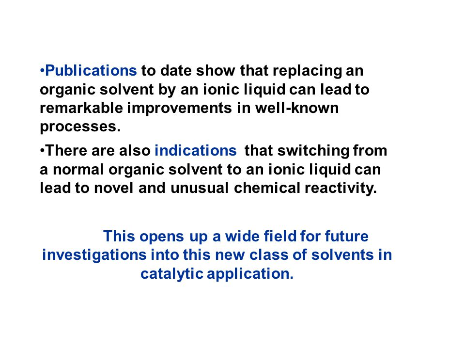 Publications to date show that replacing an organic solvent by an ionic liquid can lead to remarkable improvements in well-known processes.