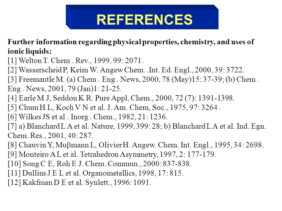 REFERENCES Further information regarding physical properties, chemistry, and uses of ionic liquids: