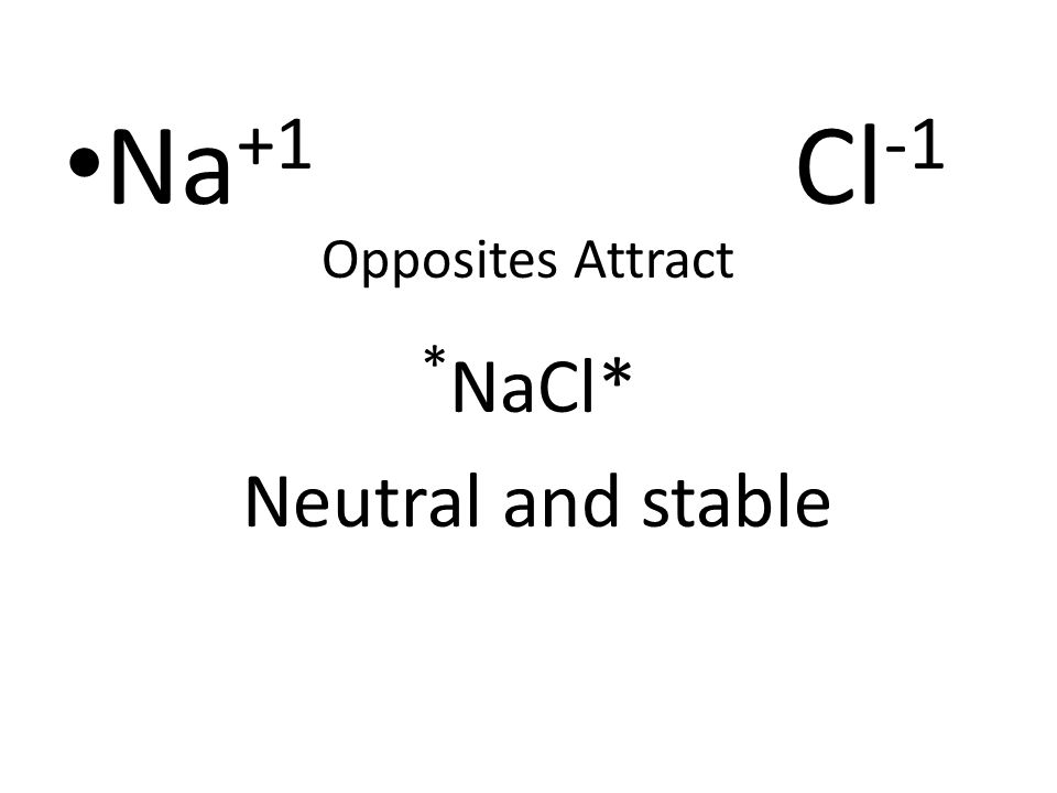 Na+1 Cl-1 Opposites Attract *NaCl* Neutral and stable