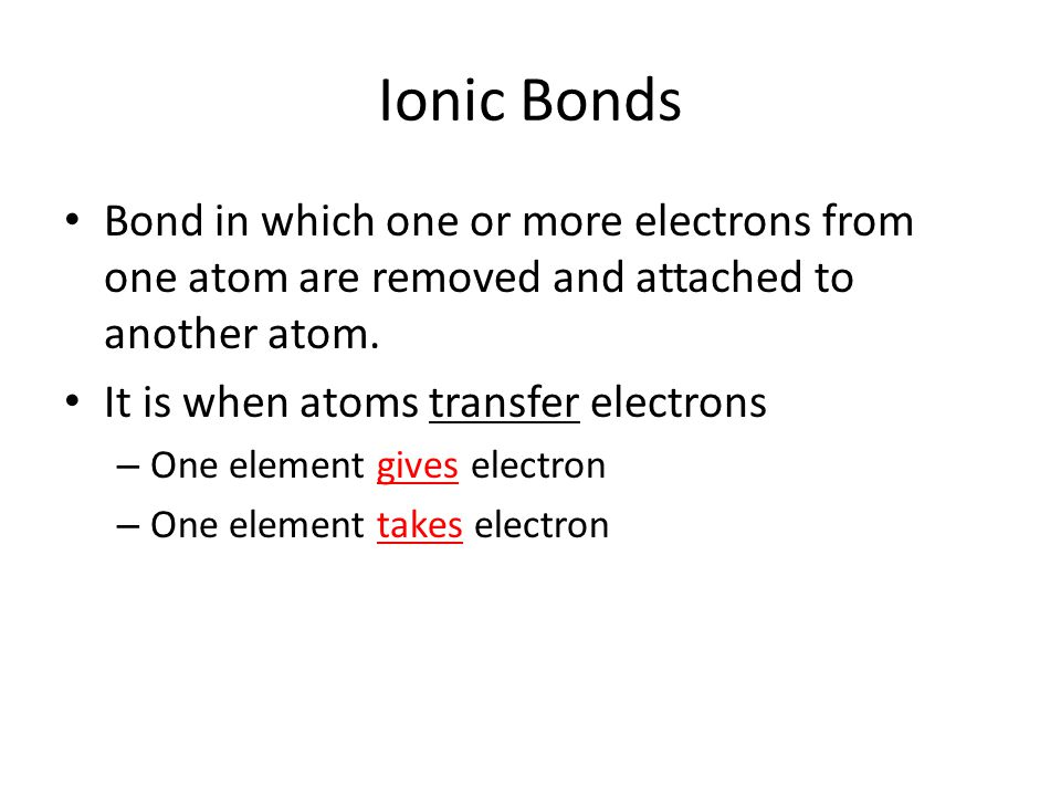 Ionic Bonds Bond in which one or more electrons from one atom are removed and attached to another atom.