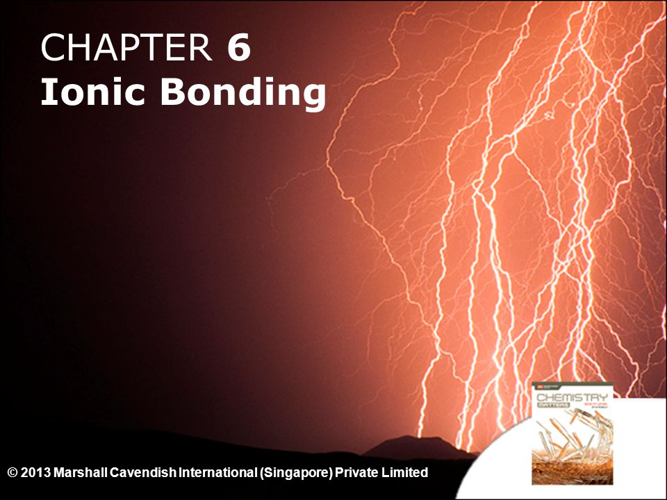 CHAPTER 6 Ionic Bonding © 2013 Marshall Cavendish International (Singapore) Private Limited