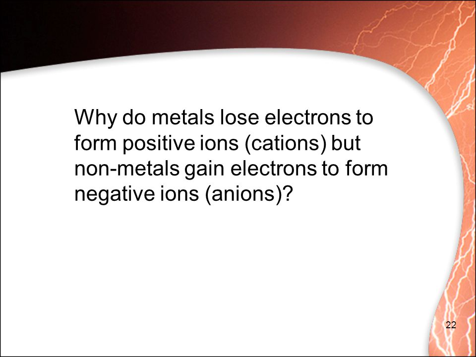 Why do metals lose electrons to form positive ions (cations) but non-metals gain electrons to form negative ions (anions)