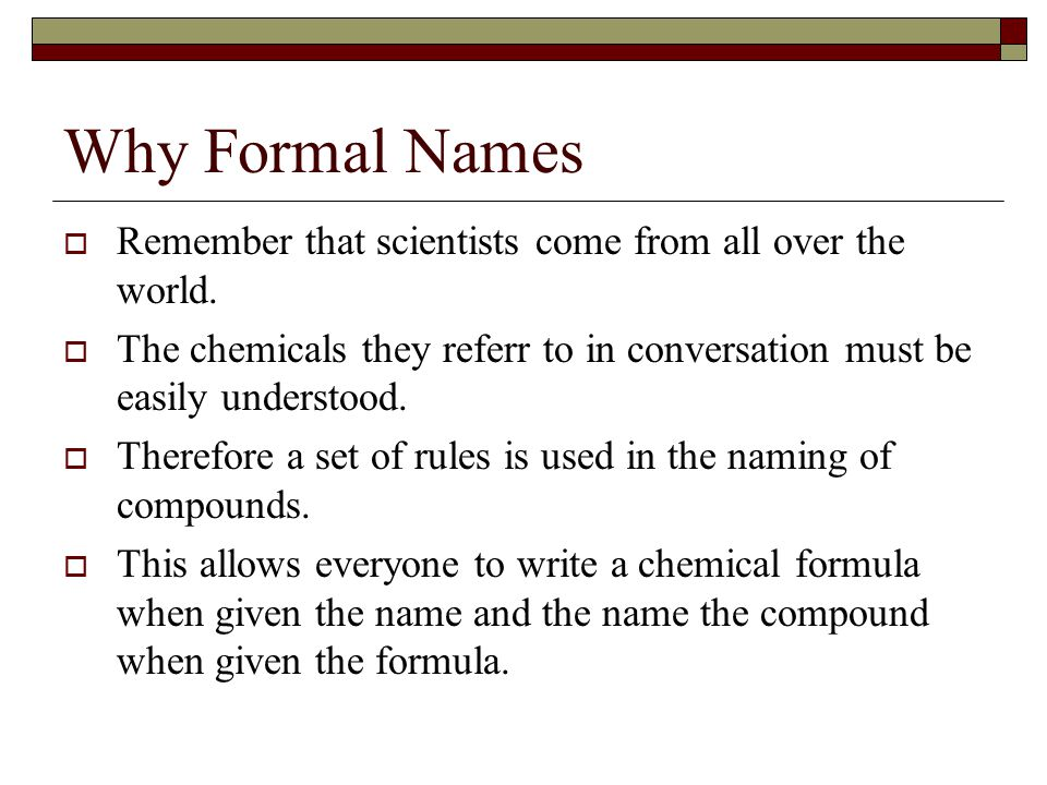 Why Formal Names Remember that scientists come from all over the world. The chemicals they referr to in conversation must be easily understood.