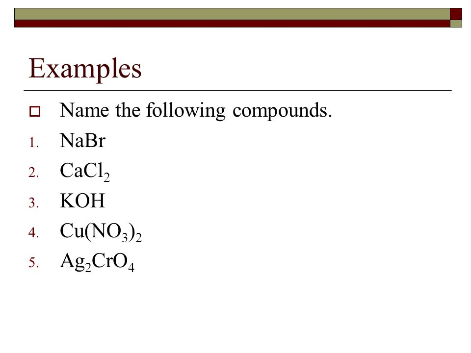 Examples Name the following compounds. NaBr CaCl2 KOH Cu(NO3)2 Ag2CrO4