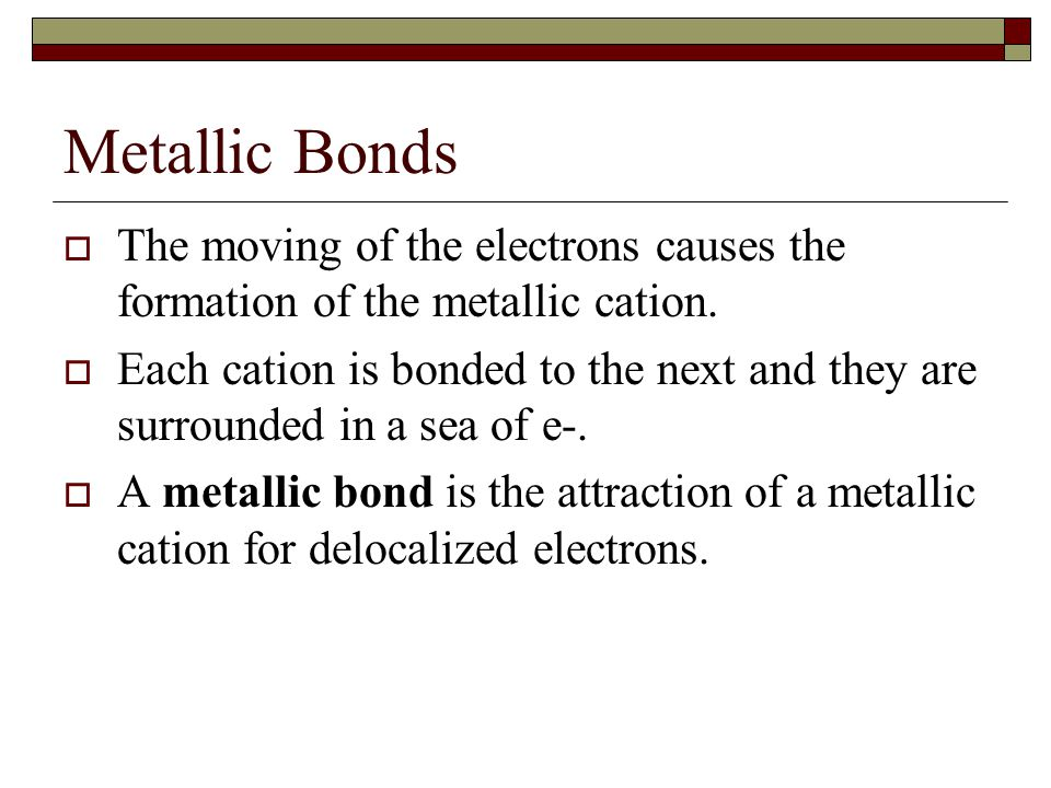 Metallic Bonds The moving of the electrons causes the formation of the metallic cation.