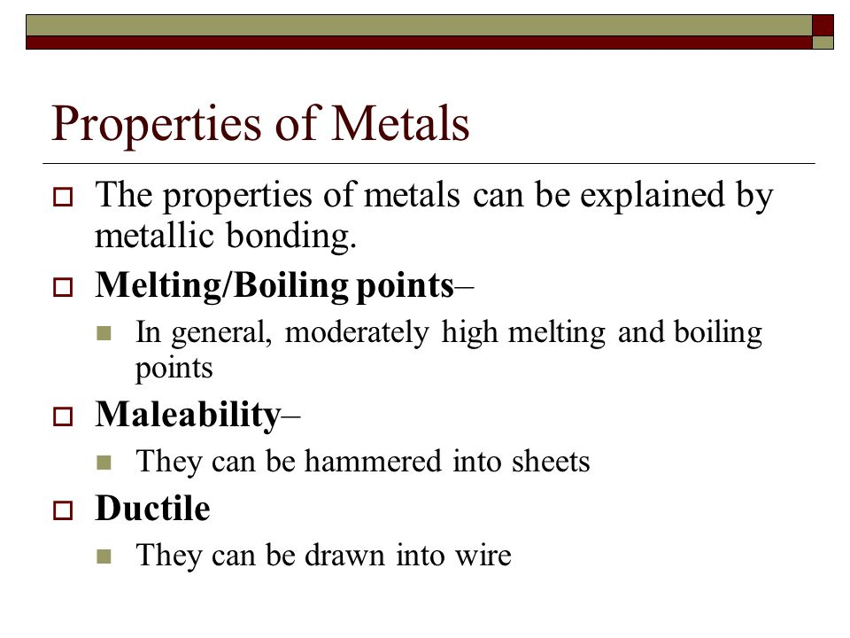 Properties of Metals The properties of metals can be explained by metallic bonding. Melting/Boiling points–