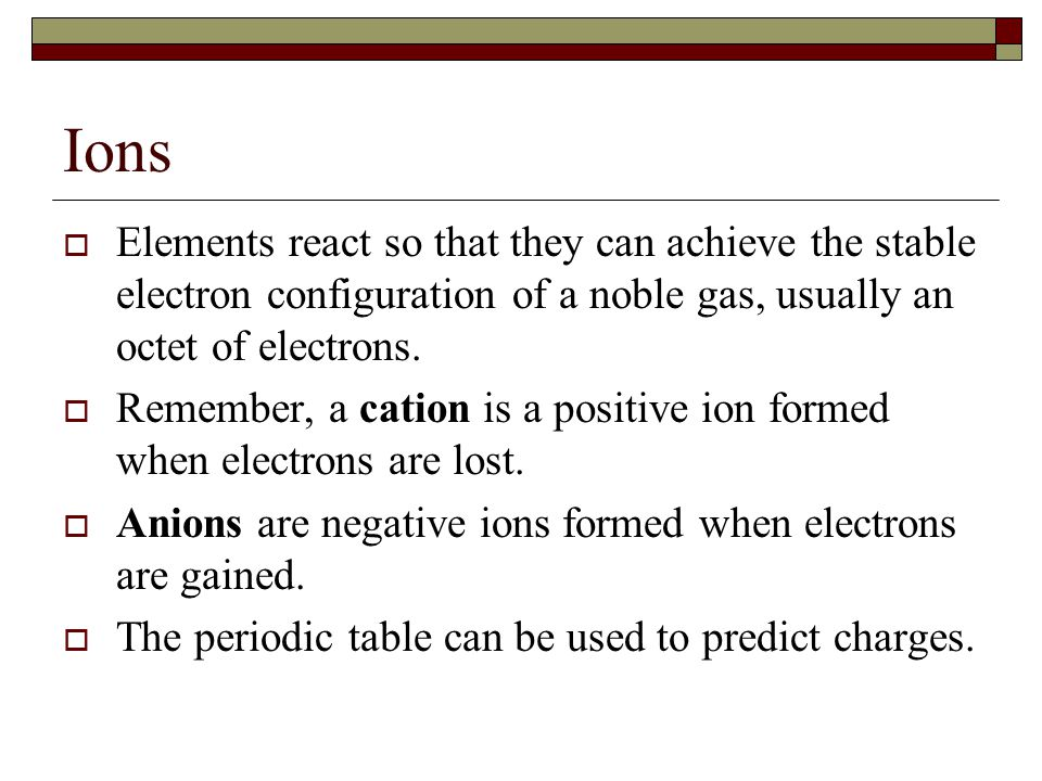 Ions Elements react so that they can achieve the stable electron configuration of a noble gas, usually an octet of electrons.