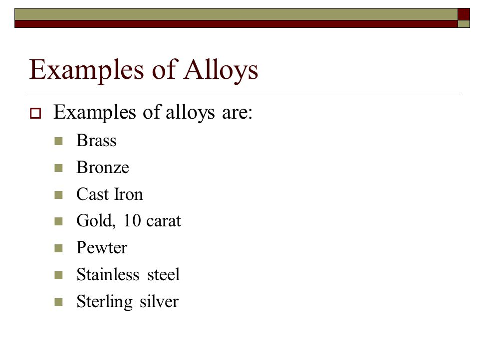 Examples of Alloys Examples of alloys are: Brass Bronze Cast Iron