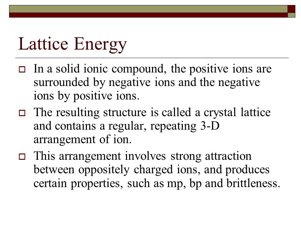 Lattice Energy In a solid ionic compound, the positive ions are surrounded by negative ions and the negative ions by positive ions.