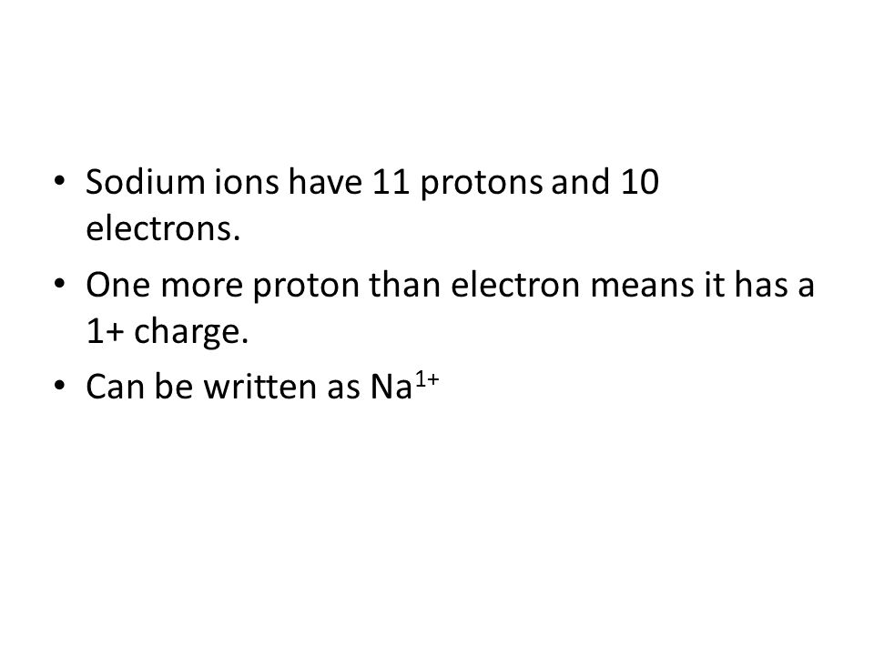 Sodium ions have 11 protons and 10 electrons.