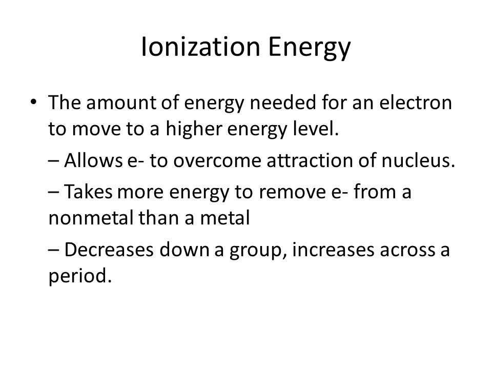 Ionization Energy The amount of energy needed for an electron to move to a higher energy level. – Allows e- to overcome attraction of nucleus.