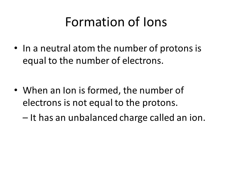 Formation of Ions In a neutral atom the number of protons is equal to the number of electrons.
