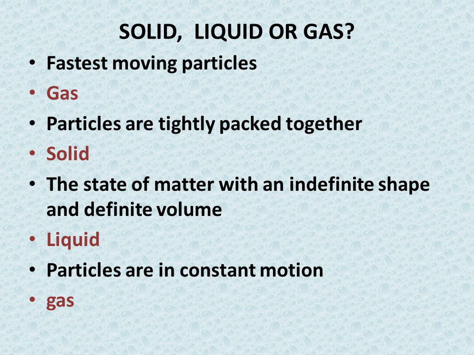 SOLID, LIQUID OR GAS Fastest moving particles Gas