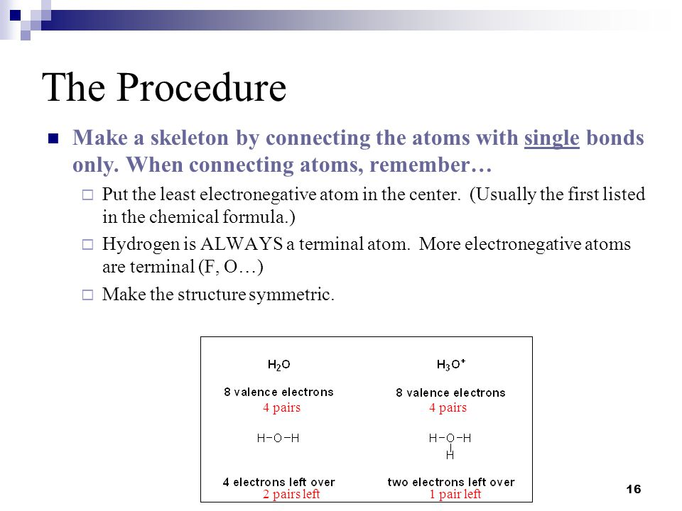 The Procedure Make a skeleton by connecting the atoms with single bonds only. When connecting atoms, remember…