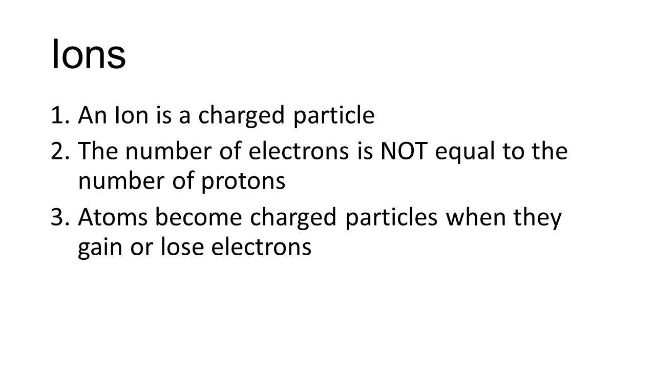 Ions An Ion is a charged particle