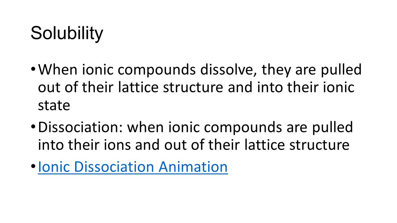 Solubility When ionic compounds dissolve, they are pulled out of their lattice structure and into their ionic state.
