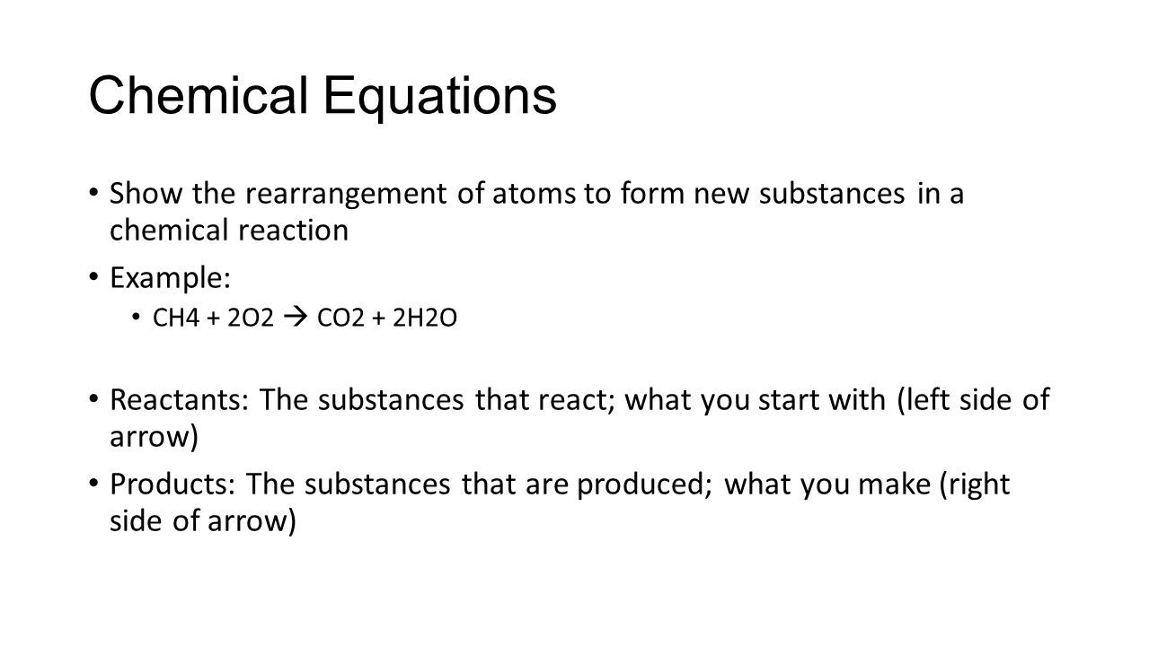 Chemical Equations Show the rearrangement of atoms to form new substances in a chemical reaction. Example: