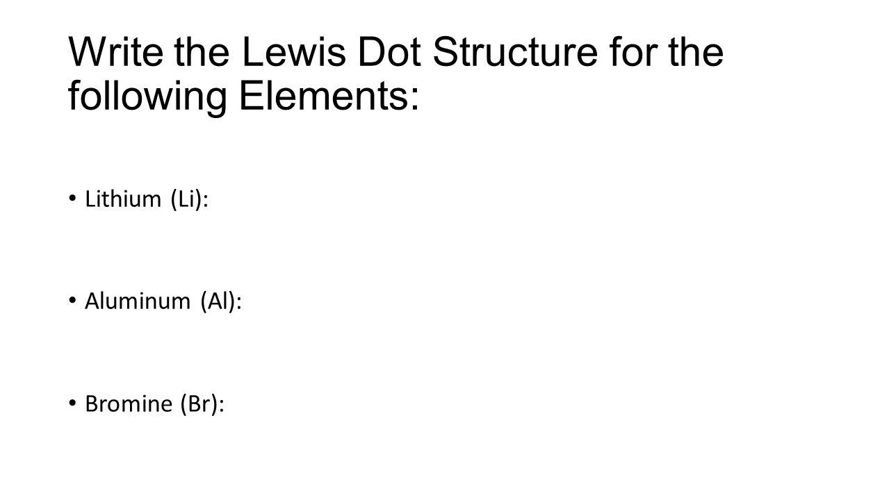 Write the Lewis Dot Structure for the following Elements:
