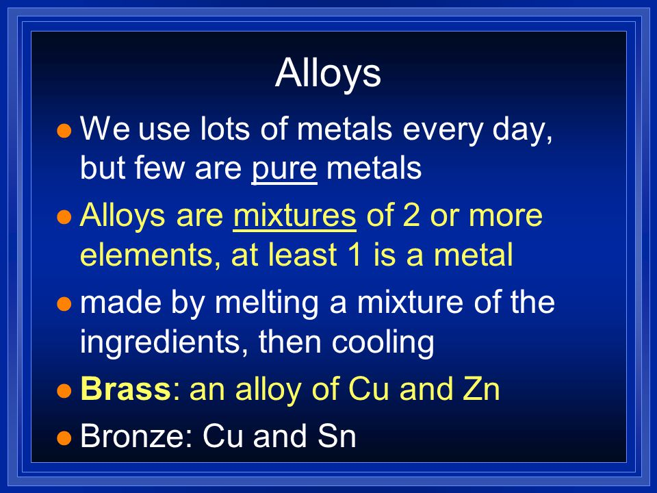 Alloys We use lots of metals every day, but few are pure metals