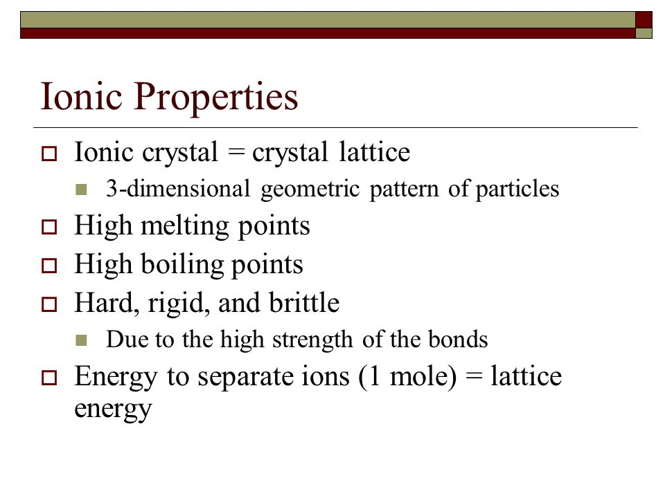 Ionic Properties Ionic crystal = crystal lattice High melting points