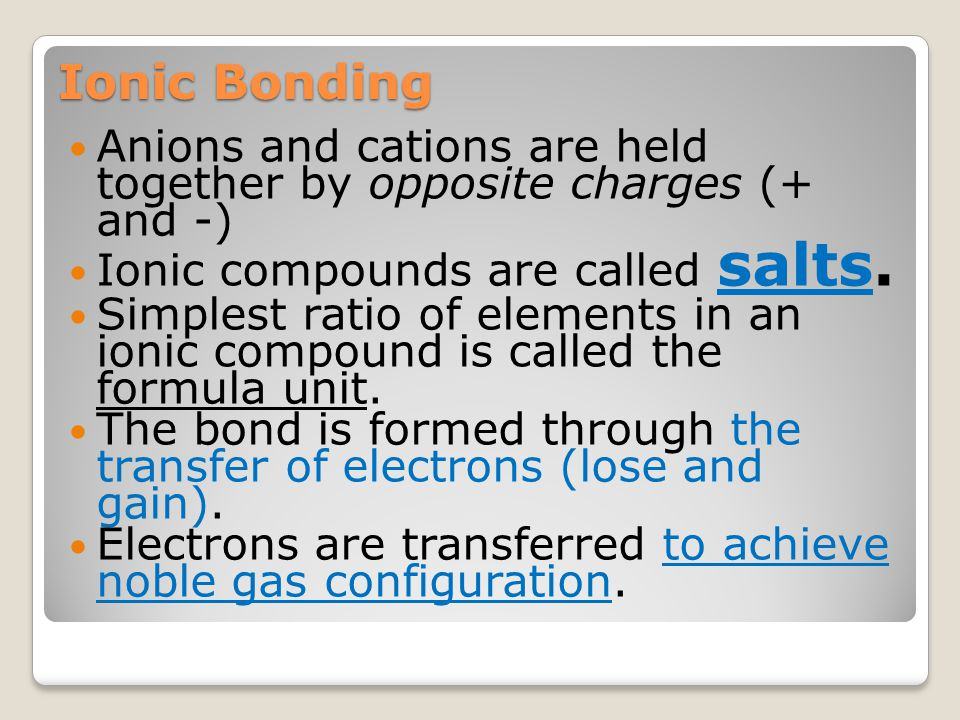 Ionic Bonding Anions and cations are held together by opposite charges (+ and -) Ionic compounds are called salts.