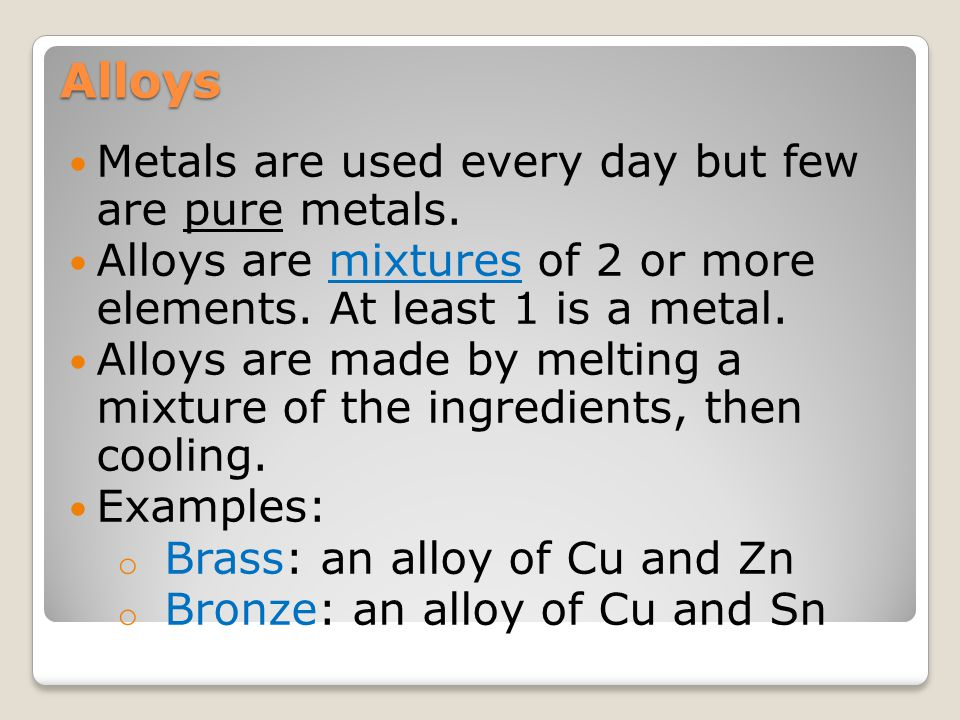 Alloys Metals are used every day but few are pure metals.