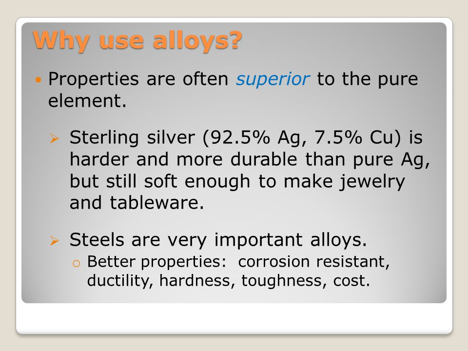 Why use alloys Properties are often superior to the pure element.