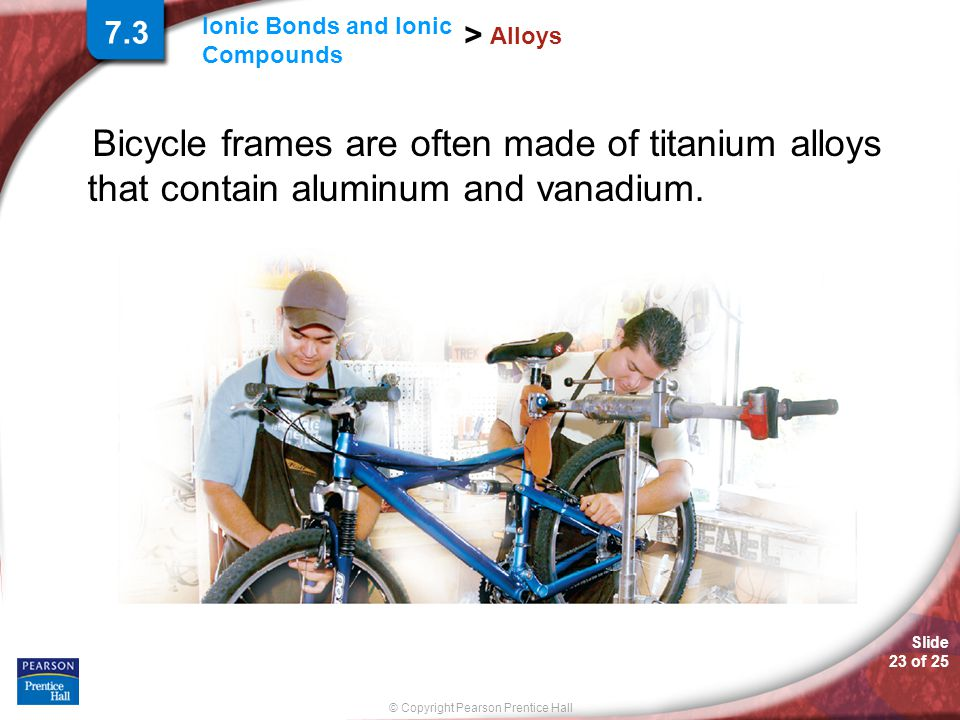 7.3 Alloys. Bicycle frames are often made of titanium alloys that contain aluminum and vanadium.