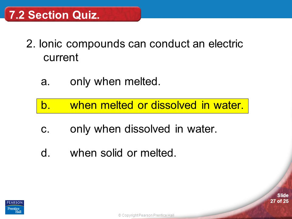 7.2 Section Quiz. 2. Ionic compounds can conduct an electric current. only when melted. when melted or dissolved in water.